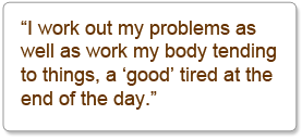 """I work out my problems as well as work my body tending to things, a 'good' tired at the end of the day."""